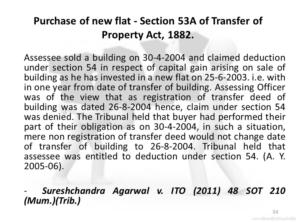 Assessee sold a building on and claimed deduction under section 54 in respect of capital gain arising on sale of building as he has invested in a new flat on i.e. with in one year from date of transfer of building. Assessing Officer was of the view that as registration of transfer deed of building was dated hence, claim under section 54 was denied. The Tribunal held that buyer had performed their part of their obligation as on , in such a situation, mere non registration of transfer deed would not change date of transfer of building to Tribunal held that assessee was entitled to deduction under section 54. (A. Y ). - Sureshchandra Agarwal v. ITO (2011) 48 SOT 210 (Mum.)(Trib.)