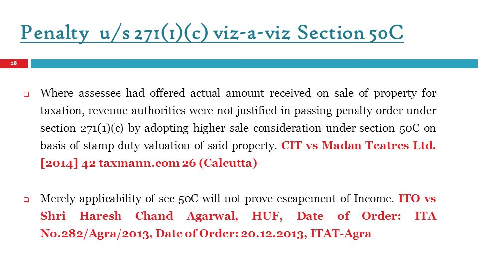 Where assessee had offered actual amount received on sale of property for taxation, revenue authorities were not justified in passing penalty order under section 271(1)(c) by adopting higher sale consideration under section 50C on basis of stamp duty valuation of said property. CIT vs Madan Teatres Ltd. [2014] 42 taxmann.com 26 (Calcutta) Merely applicability of sec 50C will not prove escapement of Income. ITO vs Shri Haresh Chand Agarwal, HUF, Date of Order: ITA No.282/Agra/2013, Date of Order: , ITAT-Agra.