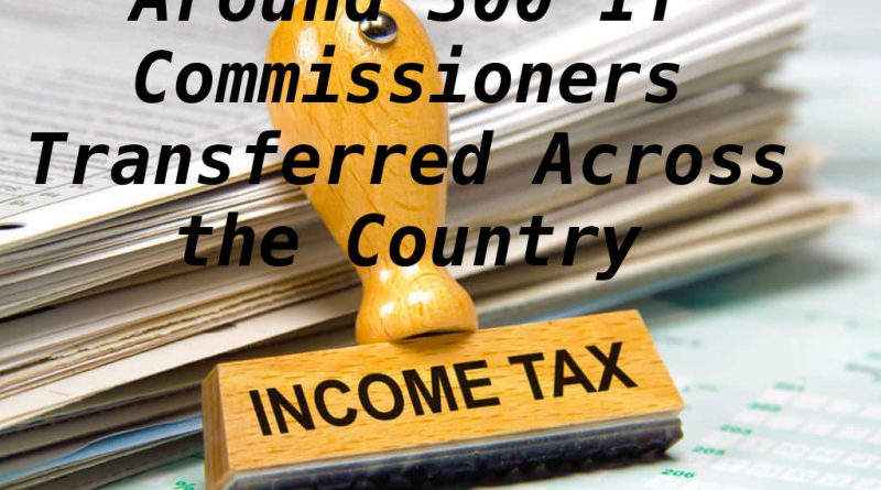 Around 300 IT Commissioners Transferred Across the Country