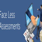 What are Major Changes with Faceless Assessment? Will it Actually Help Taxpayers or Add Any Woes?